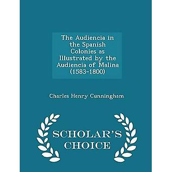 The Audiencia in the Spanish Colonies as Illustrated by the Audiencia of Malina 15831800  Scholars Choice Edition by Cunningham & Charles Henry