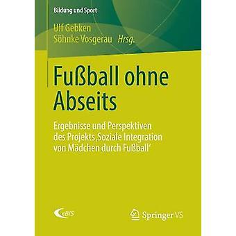 Fuball ohne Abseits  Ergebnisse und Perspektiven des Projekts Soziale Integration von Mdchen durch Fuball by Gebken & Ulf