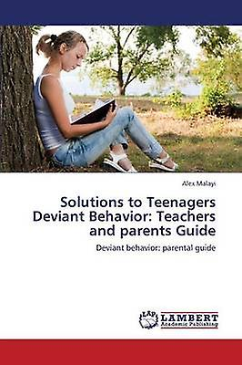 Solutions to Teenagers Deviant Behavior Teachers and Parents Guide by Malayi Alex