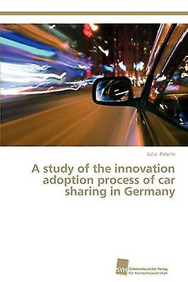 A study of the innovation adoption process of car sharing in Germany by Peterle Julia