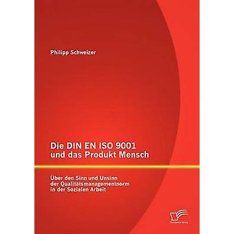 Die DIN EN ISO 9001 und das Produkt Mensch ber den Sinn und Unsinn der Qualittsmanagementnorm in der Sozialen Arbeit by Schweizer & Philipp