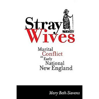 Stray Wives Marital Conflict in Early National New England by Sievens & Mary Beth