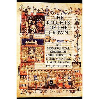 The Knights of the Crown The Monarchical Orders of Knighthood in Later Medieval Europe 13251520 by Boulton & DA J. D.