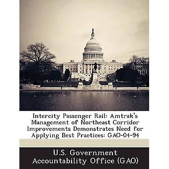 Intercity Passenger Rail Amtraks Management of Northeast Corridor Improvements Demonstrates Need for Applying Best Practices Gao0494 by U. S. Government Accountability Office