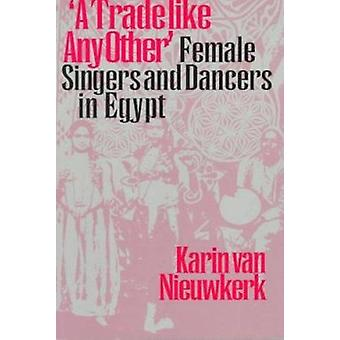 A Trade Like Any Other - Female Singers and Dancers in Egypt by Karin