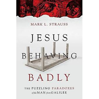 Jesus Behaving Badly - The Puzzling Paradoxes of the Man from Galilee
