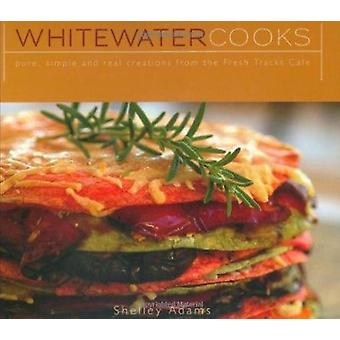 Whitewater Cooks - Pure - Simple and Real Creations from the Fresh Tra