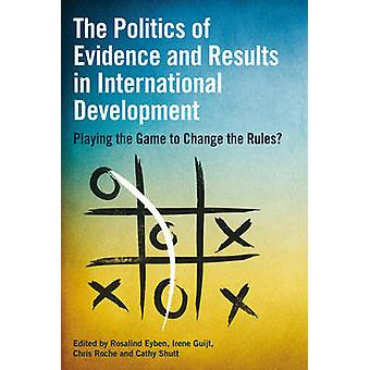 The Politics of Evidence and Results in International Development 9781853398865 by Rosalind Eyben & Irene Guijt & Chris Roche & Cathy Shutt