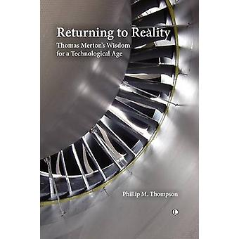 Returning to Reality  Thomas Mertons Wisdom for a Technological Age by Phillip M Thompson