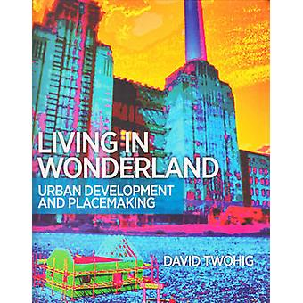 Living in Wonderland - Urban Development and Placemaking by David Twoh