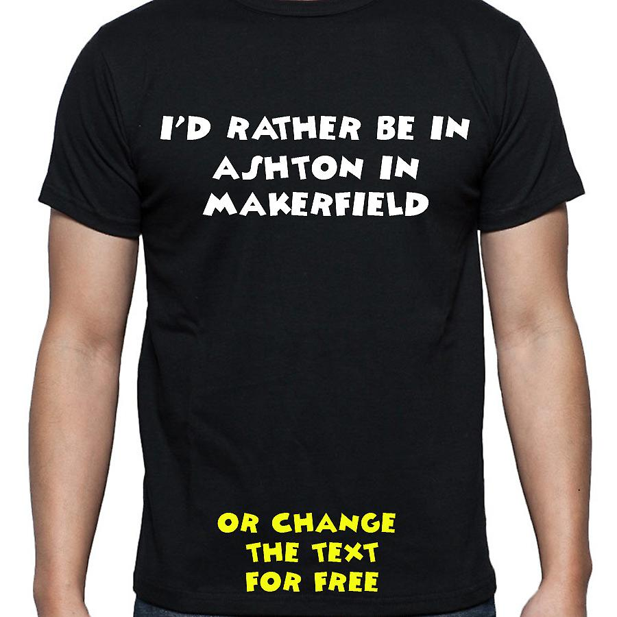 I'd Rather Be In Ashton in makerfield Black Hand Printed T shirt