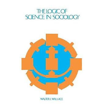 The Logic of Science in Sociology by Wallace & Walter L.