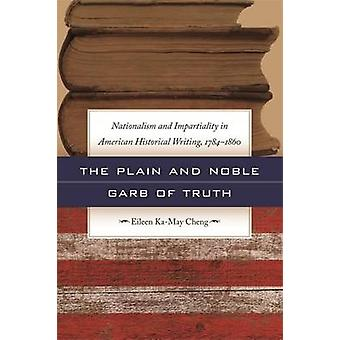 The Plain and Noble Garb of Truth Nationalism and Impartiality in American Historical Writing 17841860 by Cheng & Eileen KaMay
