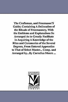 The Craftsman and Freemasons Guide Containing a Delineation of the Rituals of Freemasonry with the Emblems and Explanations So Arranged as to Grea by Moore & Cornelius