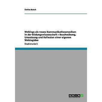 Weblogs als neues Kommunikationsmedium in der Bildungswissenschaft  Beschreibung Umsetzung und Reflexion einer eigenen Weblogidee by Busch & Stefan