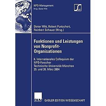 Funktionen und Leistungen von NonprofitOrganisationen  6. Internationales Colloquium der NPOForscher Technische Universitt Mnchen 25. und 26. Mrz 2004 by Witt & Dieter
