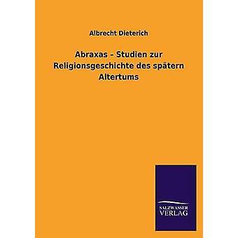 Abraxas Studien Zur Religionsgeschichte Des Spatern Altertums door Dieterich & Albrecht