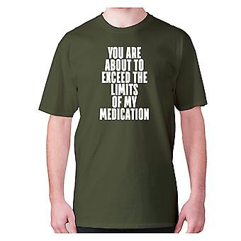 Mens funny t-shirt slogan tee sarcasm sarcastic humour - You are about to exceed the limits of my medication