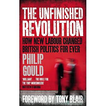 The Unfinished Revolution: How New Labour Changed British Politics Forever (Paperback) by Gould Philip