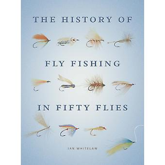 The History of Fly Fishing in Fifty Flies (Hardcover) by Whitelaw Ian