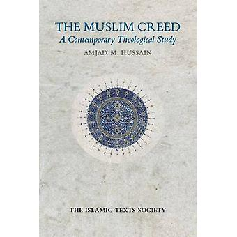 The Muslim Creed - A Contemporary Theological Study by Amjad Hussain -