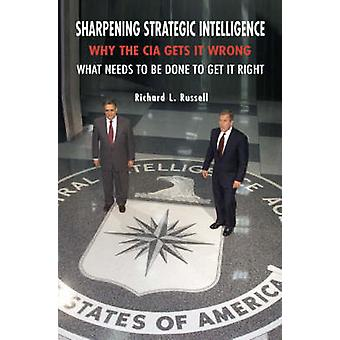 Sharpening Strategic Intelligence - Why the CIA Gets it Wrong and What