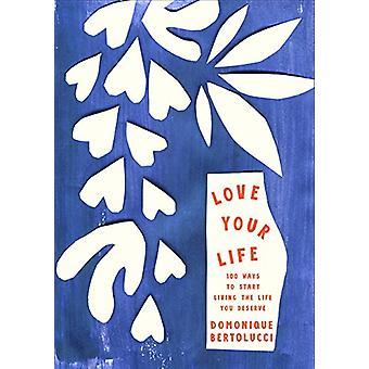 Love Your Life - 100 Ways pour commencer à vivre la vie que vous méritez de Domo