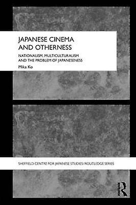 Japanese Cinema and Otherness Nationalism Multiculturalism and the Problem of Japaneseness by Ko & Mika