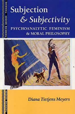 Subjection and Subjectivity Psychoanalytic Feminism and Moral Philosophy by Meyers & Diana Tietjens