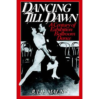 Dancing Till Dawn A Century of Exhibition Ballroom Dance by Malnig & Julie