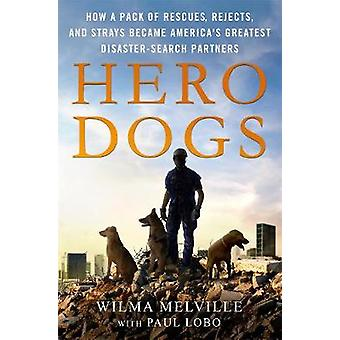 Hero Dogs - How a Pack of Rescues - Rejects - and Strays Became Americ