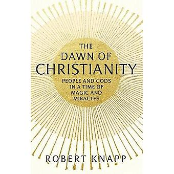 The Dawn of Christianity - People and Gods in a Time of Magic and Mira