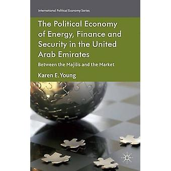 The Political Economy of Energy Finance and Security in the United Arab Emirates Between the Majilis and the Market by Young & Karen E.