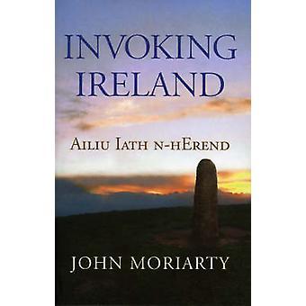 Invoking Ireland - Ailiu Iath n-Herend by John Moriarty - 978184351079