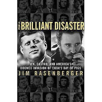 The Brilliant Disaster: JFK, Castro and America's Doomed Invasion of Cuba's Bay of Pigs