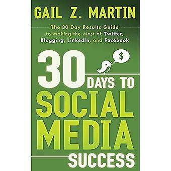 30 Days To Social Media Success : The 30 Day Results Guide to Making the Most of Twitter, Blogging, Linkedin, and Facebook