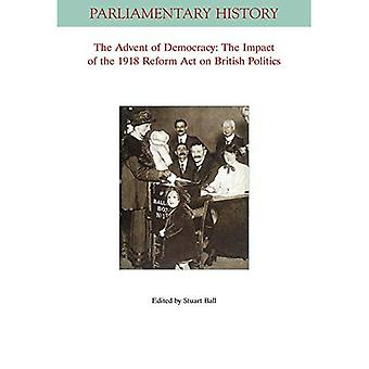 The Advent Of Democracy: The Impact Of The 1918 Reform Act On British Politics (Parliamentary History Book Series)