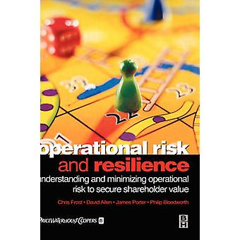 Operational Risk and Resilience Understanding and Minimising Operational Risk to Secure Shareholder Value by Frost & Chris