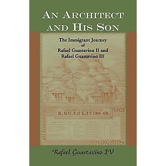 An Architect and His Son The Immigrant Journey of Rafael Guastavino II and Rafael Guastavino III by Guastavino & Rafael & IV