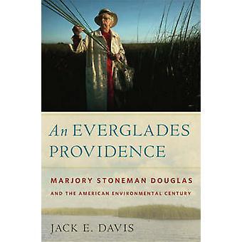 An Everglades Providence Marjory Stoneman Douglas and the American Environmental Century by Davis & Jack