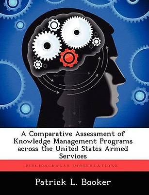 A Comparative Assessment of Knowledge Management Programs Across the United States Armed Services by Booker & Patrick L.