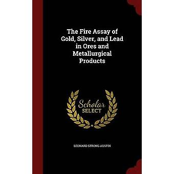 The Fire Assay of Gold Silver and Lead in Ores and Metallurgical Products by Austin & Leonard Strong