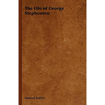 The Life of George Stephenson by Smiles & Samuel & Jr.