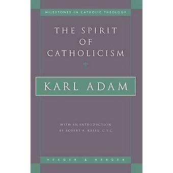 The Spirit of Catholicism (New edition) by Karl Adam - Robert A. Krie