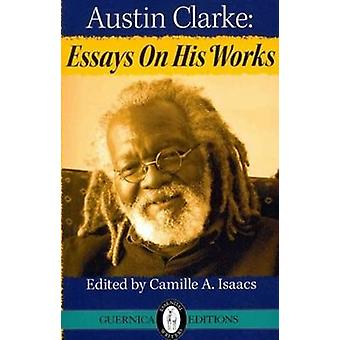 Austin Clarke - Essays on His Works by Camille A. Isaacs - 97815507172