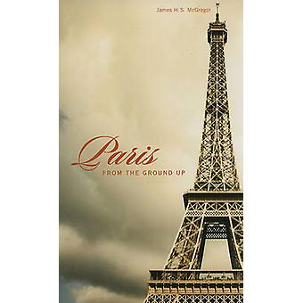 Paris from the Ground Up by James H. S. McGregor - 9780674057388 Book