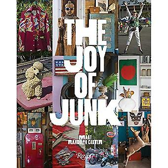 The Joy of Junk: Go Right� Ahead, Fall In Love With The Wackiest Things, Find The Worth In The Worthless, Rescue and Recycle The Curious Objects� That Give Life and Happiness
