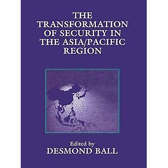 The Transformation of Security in the AsiaPacific Region by Ball & Desmond