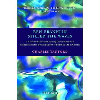 Ben Franklin Stilled the Waves An Informal History of Pouring Oil on Water with Reflections on the Ups and Downs of Scientific Life in General by Tanford & Charles