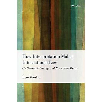 How Interpretation Makes International Law On Semantic Change and Normative Twists by Venzke & Ingo